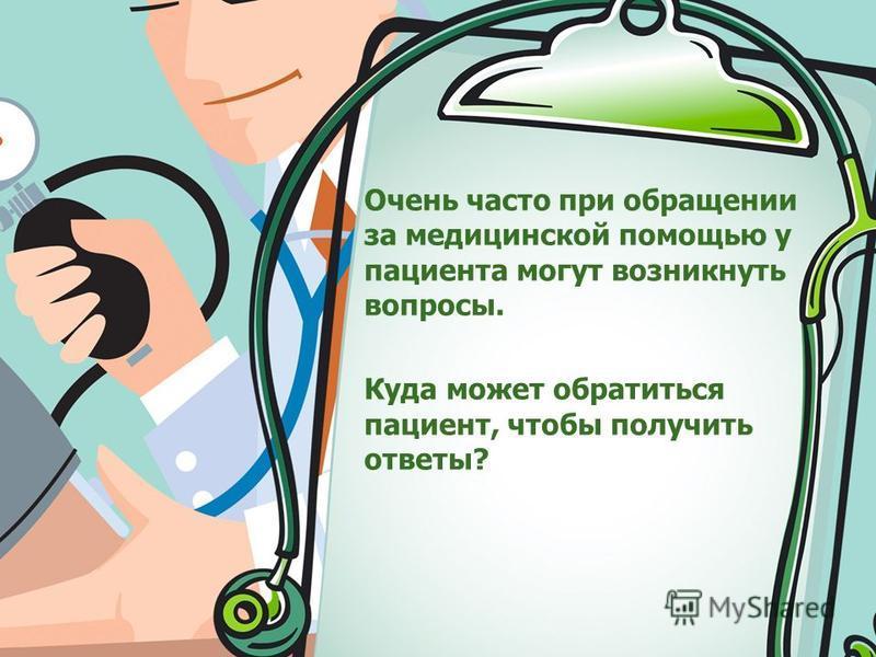 Очень часто при обращении за медицинской помощью у пациента могут возникнуть вопросы. Куда может обратиться пациент, чтобы получить ответы?