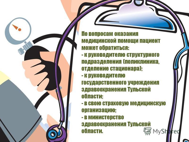 По вопросам оказания медицинской помощи пациент может обратиться: - к руководителю структурного подразделения (поликлиника, отделение стационара); - к руководителю государственного учреждения здравоохранения Тульской области; - в свою страховую медиц