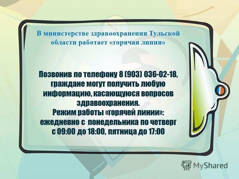 Позвонив по телефону 8 (903) 036-02-18, граждане могут получить любую информацию, касающуюся вопросов здравоохранения. Режим работы «горячей линии»: ежедневно с понедельника по четверг с 09:00 до 18:00, пятница до 17:00 В министерстве здравоохранения