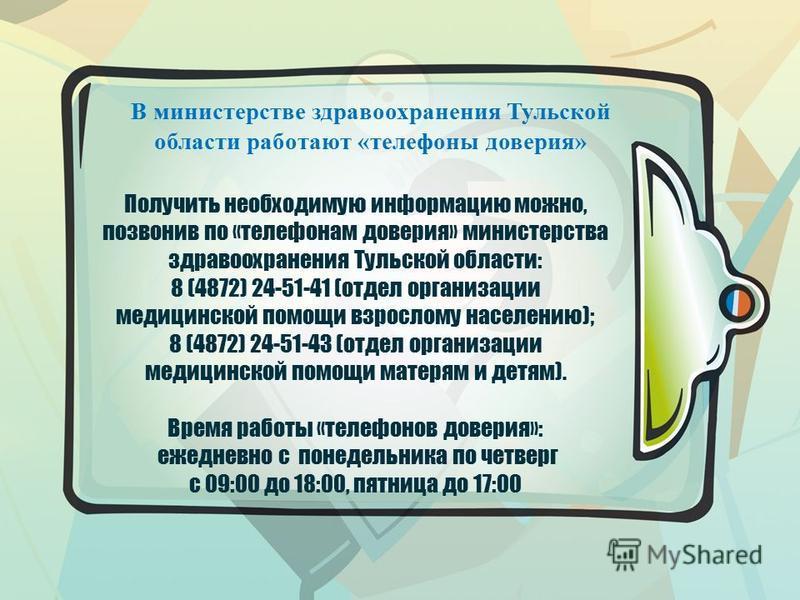 Получить необходимую информацию можно, позвонив по «телефонам доверия» министерства здравоохранения Тульской области: 8 (4872) 24-51-41 (отдел организации медицинской помощи взрослому населению); 8 (4872) 24-51-43 (отдел организации медицинской помощ