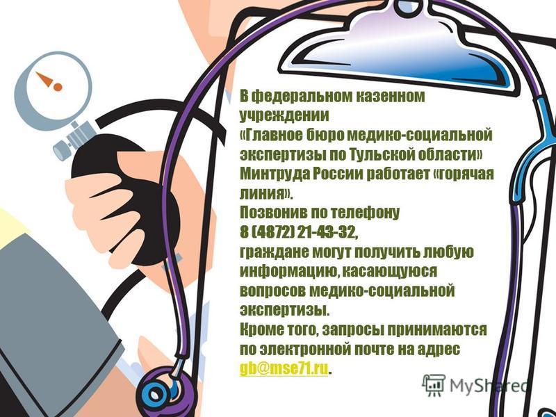 В федеральном казенном учреждении «Главное бюро медико-социальной экспертизы по Тульской области» Минтруда России работает «горячая линия». Позвонив по телефону 8 (4872) 21-43-32, граждане могут получить любую информацию, касающуюся вопросов медико-с