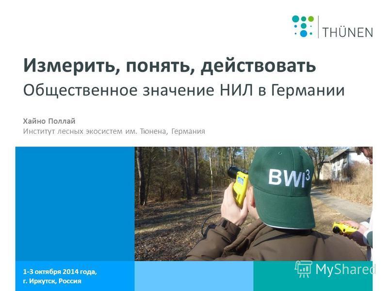 Общественное значение НИЛ в Германии 1-3 октября 2014 года, г. Иркутск, Россия Измерить, понять, действовать Хайно Поллай Институт лесных экосистем им. Тюнена, Германия