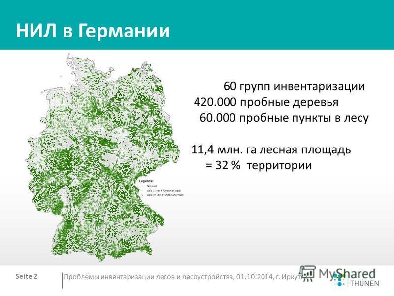 НИЛ в Германии Seite 2 Проблемы инвентаризации лесов и лесоустройства, 01.10.2014, г. Иркутск 60 групп инвентаризации 420.000 пробные деревья 60.000 пробные пункты в лесу 11,4 млн. га лесная площадь = 32 % территории