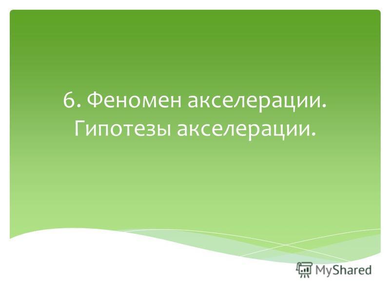 6. Феномен акселерации. Гипотезы акселерации.