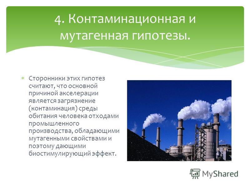 4. Контаминационная и мутагенная гипотезы. Сторонники этих гипотез считают, что основной причиной акселерации является загрязнение (контаминация) среды обитания человека отходами промышленного производства, обладающими мутагенными свойствами и поэтом