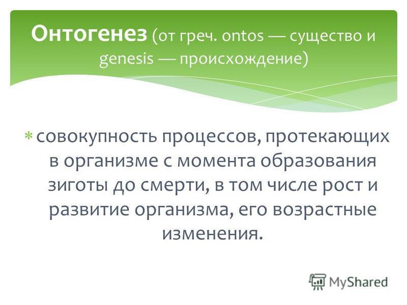 совокупность процессов, протекающих в организме с момента образования зиготы до смерти, в том числе рост и развитие организма, его возрастные изменения. Онтогенез (от греч. ontos существо и genesis происхождение)