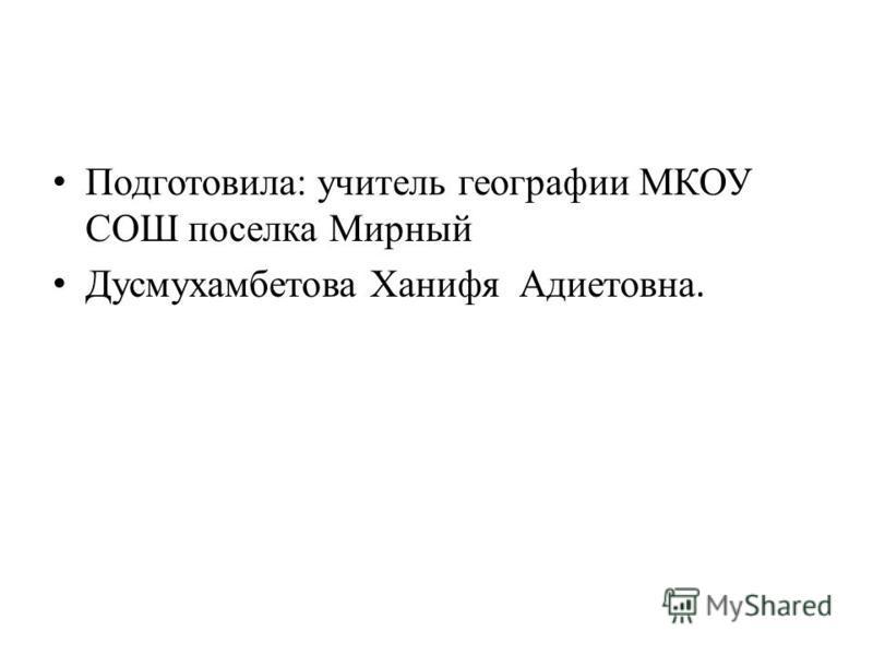 Подготовила: учитель географии МКОУ СОШ поселка Мирный Дусмухамбетова Ханифя Адиетовна.