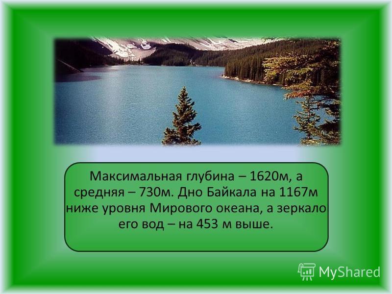 Максимальная глубина – 1620 м, а средняя – 730 м. Дно Байкала на 1167 м ниже уровня Мирового океана, а зеркало его вод – на 453 м выше.