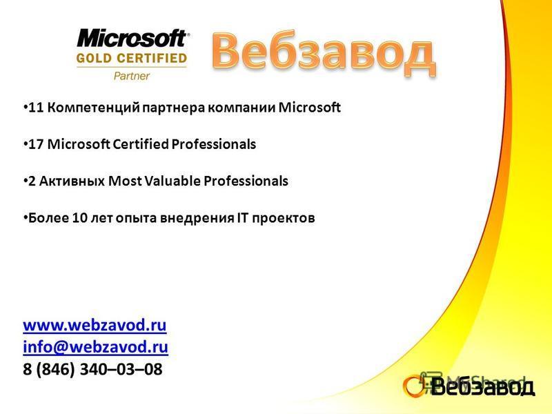 11 Компетенций партнера компании Microsoft 17 Microsoft Certified Professionals 2 Активных Most Valuable Professionals Более 10 лет опыта внедрения IT проектов www.webzavod.ru info@webzavod.ru 8 (846) 340–03–08