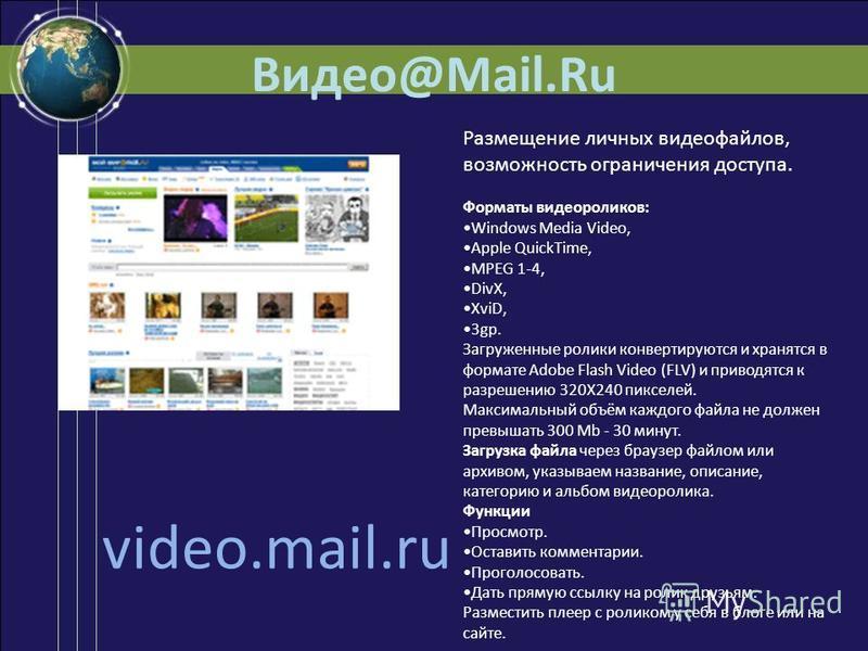 Видео@Mail.Ru video.mail.ru Размещение личных видеофайлов, возможность ограничения доступа. Форматы видеороликов: Windows Media Video, Apple QuickTime, MPEG 1-4, DivX, XviD, 3gp. Загруженные ролики конвертируются и хранятся в формате Adobe Flash Vide
