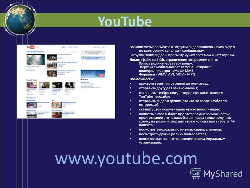 YouTube Возможность просмотра и загрузки видеороликов. Поиск видео по категориям, каналам и сообществам. Загрузка своих видео и просмотр чужих по темам и категориям. Лимит: файл до 2 Gb, ограничение по времени снято. Запись ролика через веб-камеру. З