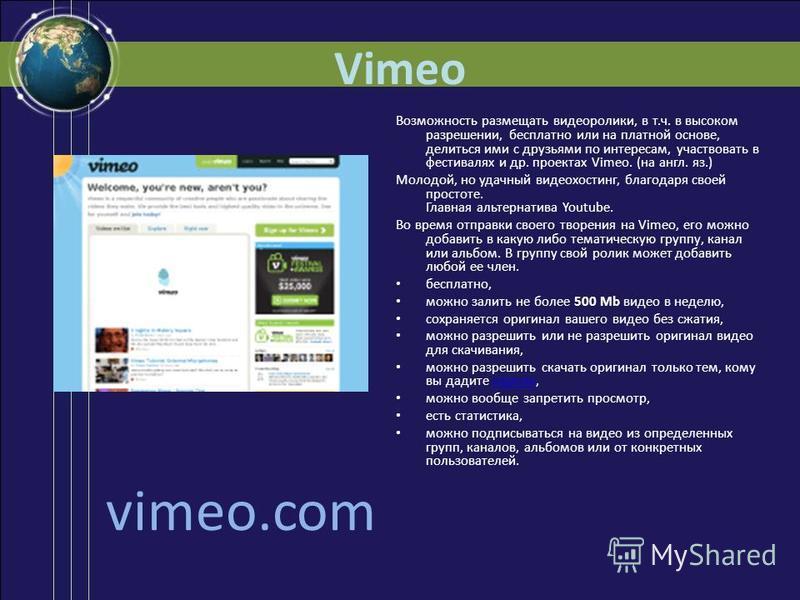 Vimeo Возможность размещать видеоролики, в т.ч. в высоком разрешении, бесплатно или на платной основе, делиться ими с друзьями по интересам, участвовать в фестивалях и др. проектах Vimeo. (на англ. яз.) Молодой, но удачный видеохостинг, благодаря сво