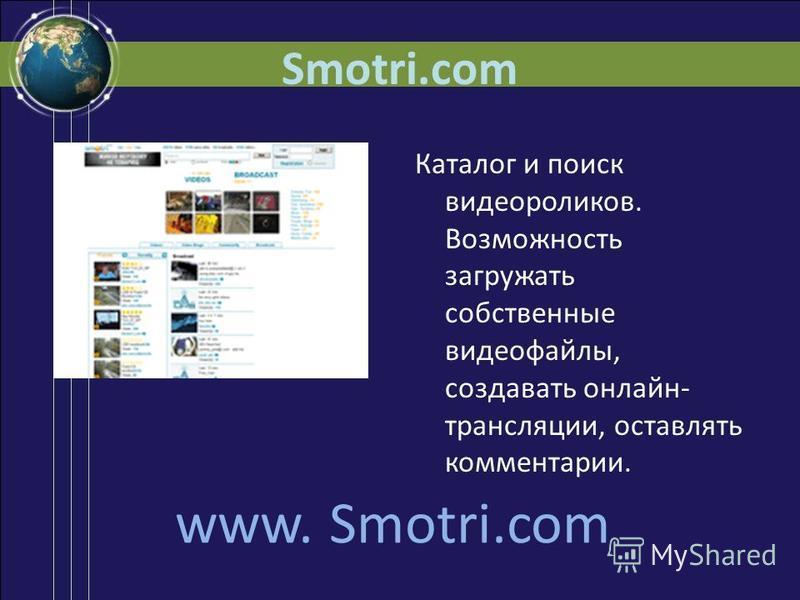 Smotri.com Каталог и поиск видеороликов. Возможность загружать собственные видеофайлы, создавать онлайн- трансляции, оставлять комментарии. www. Smotri.com