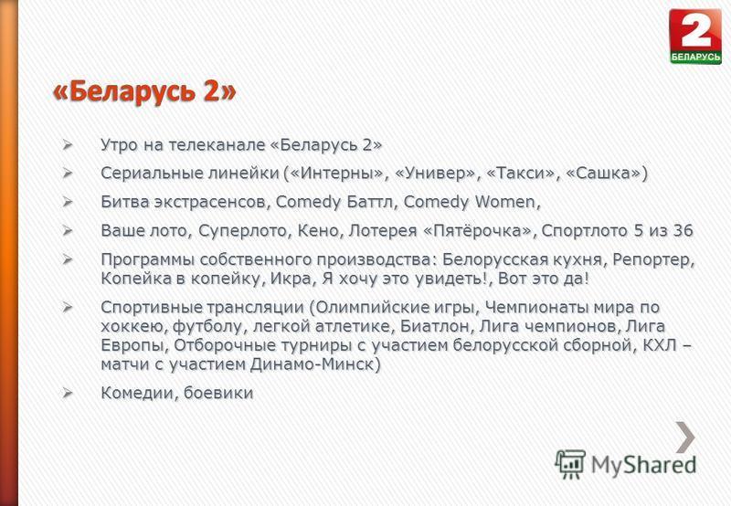 Утро на телеканале «Беларусь 2» Утро на телеканале «Беларусь 2» Сериальные линейки («Интерны», «Универ», «Такси», «Сашка») Сериальные линейки («Интерны», «Универ», «Такси», «Сашка») Битва экстрасенсов, Comedy Баттл, Comedy Women, Битва экстрасенсов,