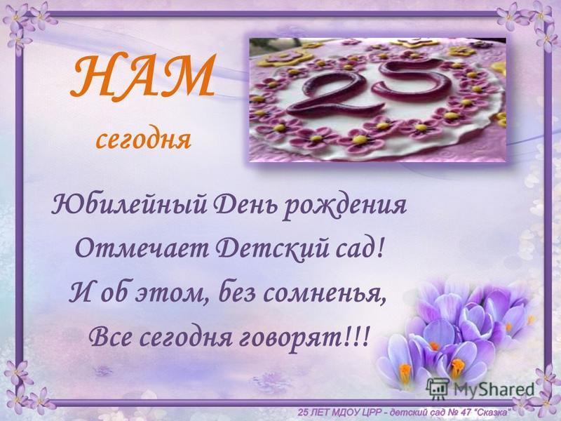 НАМ сегодня Юбилейный День рождения Отмечает Детский сад! И об этом, без сомненья, Все сегодня говорят!!!