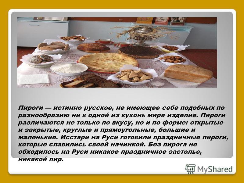 Пироги истинно русское, не имеющее себе подобных по разнообразию ни в одной из кухонь мира изделие. Пироги различаются не только по вкусу, но и по форме: открытые и закрытые, круглые и прямоугольные, большие и маленькие. Исстари на Руси готовили праз