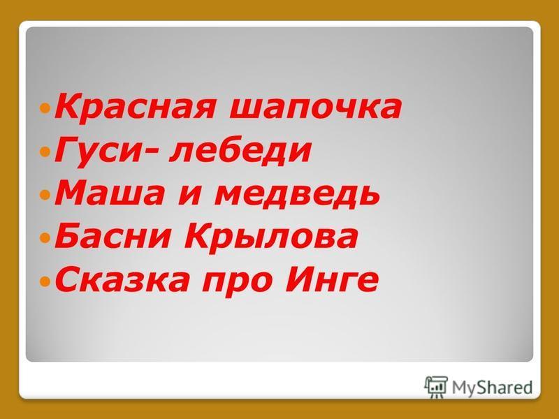 Красная шапочка Гуси- лебеди Маша и медведь Басни Крылова Сказка про Инге