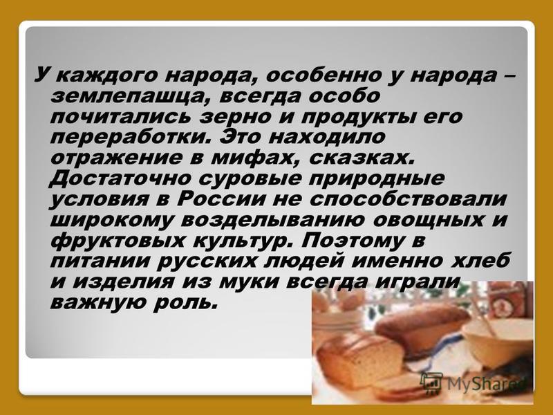 У каждого народа, особенно у народа – землепашца, всегда особо почитались зерно и продукты его переработки. Это находило отражение в мифах, сказках. Достаточно суровые природные условия в России не способствовали широкому возделыванию овощных и фрукт