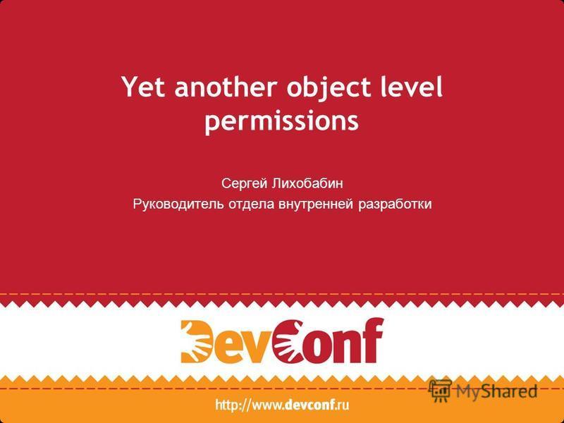Yet another object level permissions Сергей Лихобабин Руководитель отдела внутренней разработки