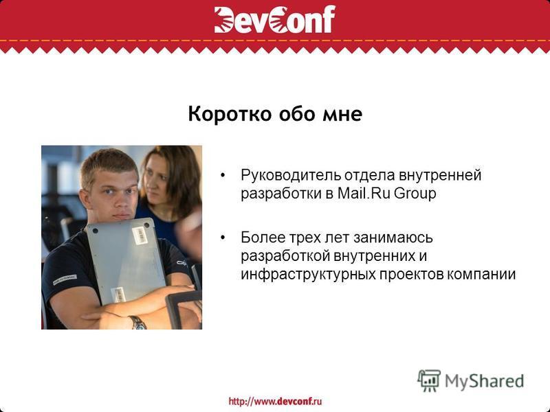 Коротко обо мне Руководитель отдела внутренней разработки в Mail.Ru Group Более трех лет занимаюсь разработкой внутренних и инфраструктурных проектов компании