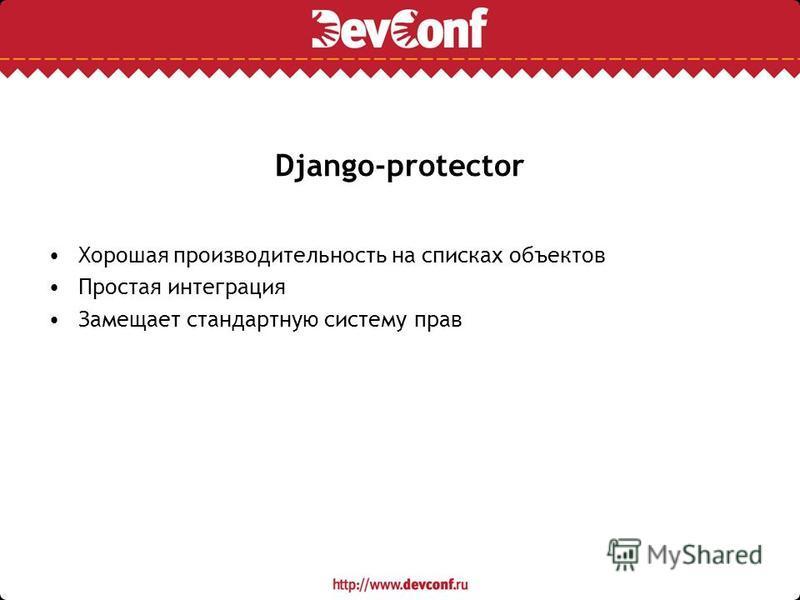 Django-protector Хорошая производительность на списках объектов Простая интеграция Замещает стандартную систему прав