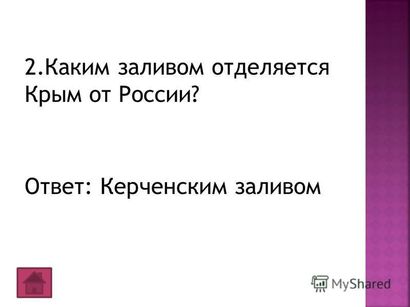2. Каким заливом отделяется Крым от России? Ответ: Керченским заливом