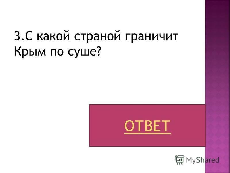 3. С какой страной граничит Крым по суше? ОТВЕТ