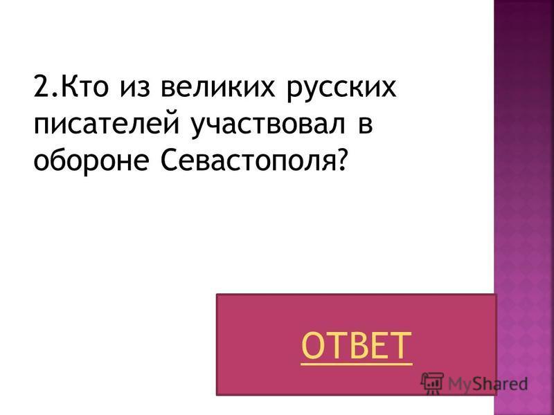2. Кто из великих русских писателей участвовал в обороне Севастополя? ОТВЕТ