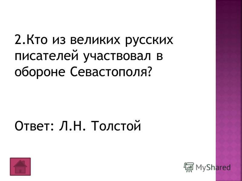 2. Кто из великих русских писателей участвовал в обороне Севастополя? Ответ: Л.Н. Толстой