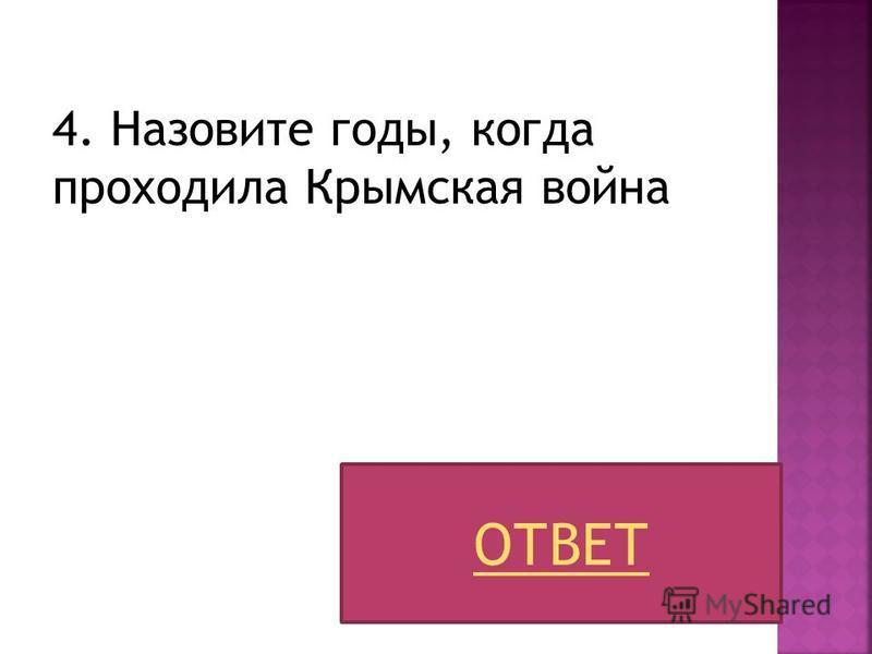 4. Назовите годы, когда проходила Крымская война ОТВЕТ