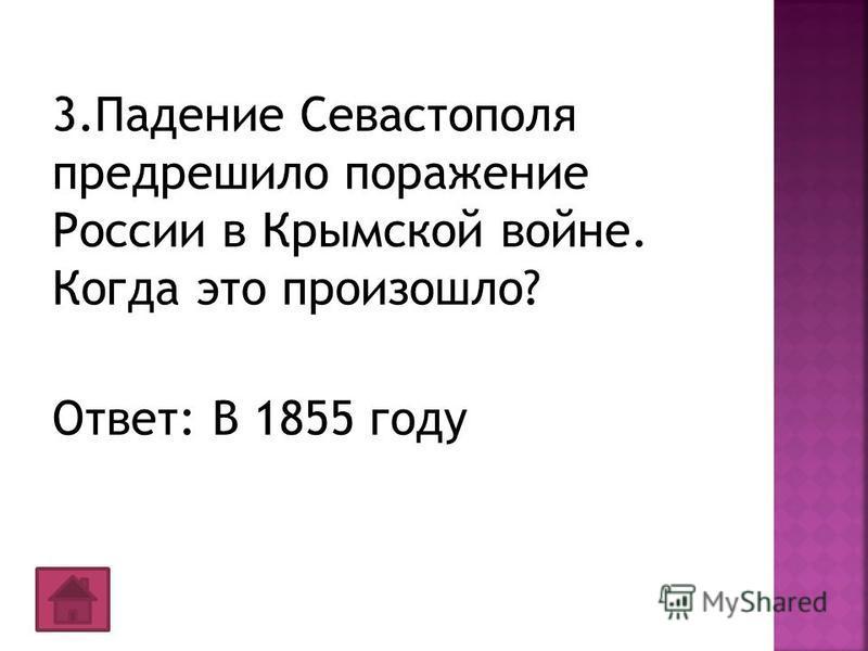 3. Падение Севастополя предрешило поражение России в Крымской войне. Когда это произошло? Ответ: В 1855 году