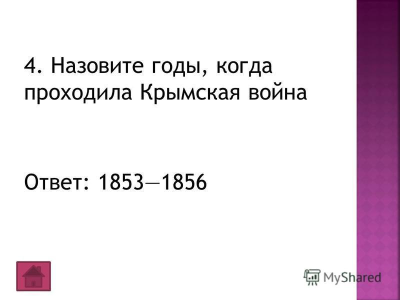 4. Назовите годы, когда проходила Крымская война Ответ: 18531856