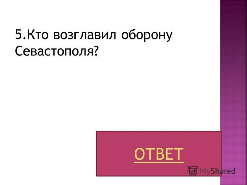 5. Кто возглавил оборону Севастополя? ОТВЕТ