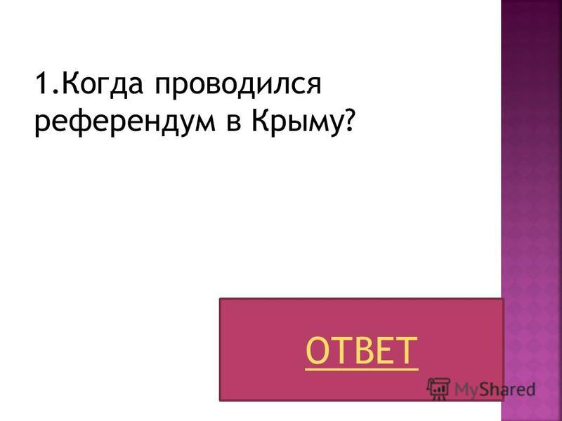 1. Когда проводился референдум в Крыму? ОТВЕТ