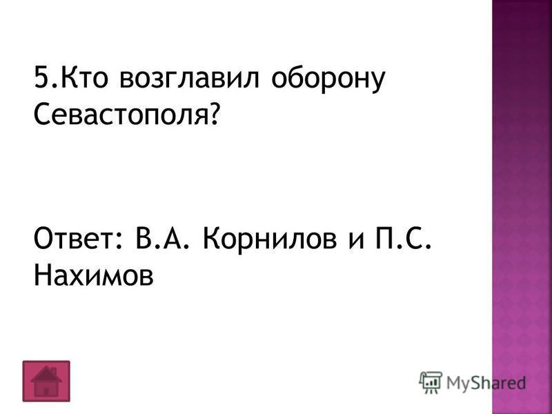 5. Кто возглавил оборону Севастополя? Ответ: В.А. Корнилов и П.С. Нахимов