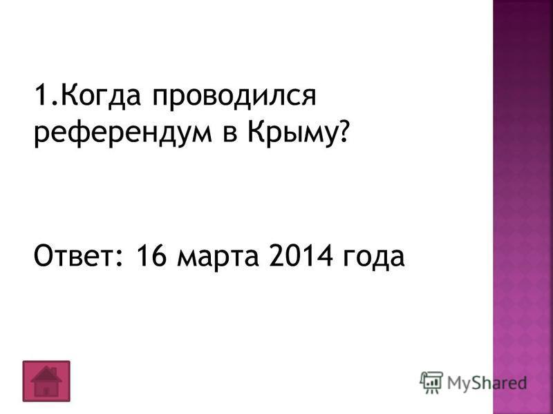 1. Когда проводился референдум в Крыму? Ответ: 16 марта 2014 года