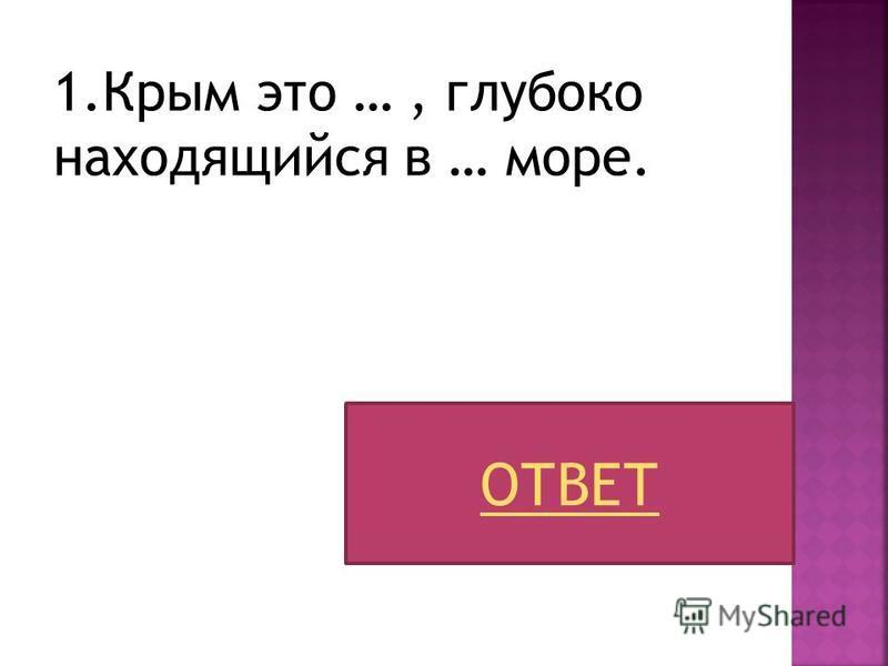 1. Крым это …, глубоко находящийся в … море. ОТВЕТ