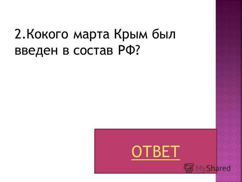 2. Кокого марта Крым был введен в состав РФ? ОТВЕТ