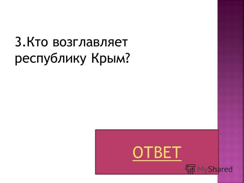 3. Кто возглавляет республику Крым? ОТВЕТ