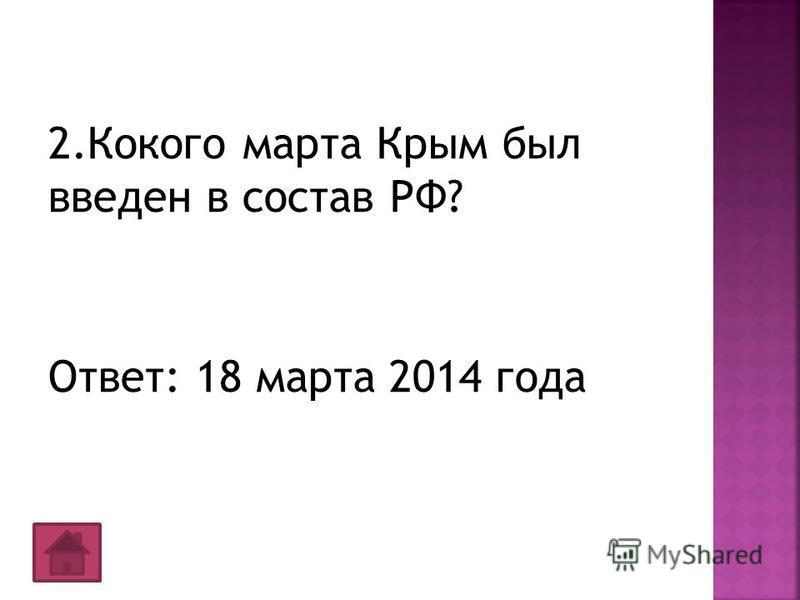 2. Кокого марта Крым был введен в состав РФ? Ответ: 18 марта 2014 года