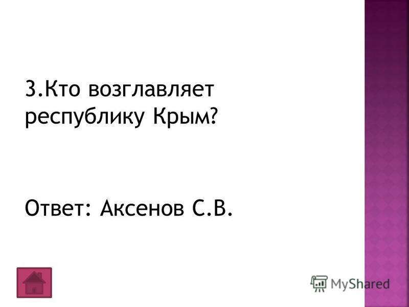 3. Кто возглавляет республику Крым? Ответ: Аксенов С.В.