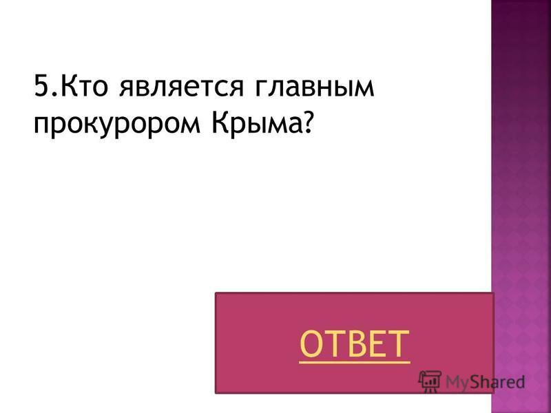 5. Кто является главным прокурором Крыма? ОТВЕТ