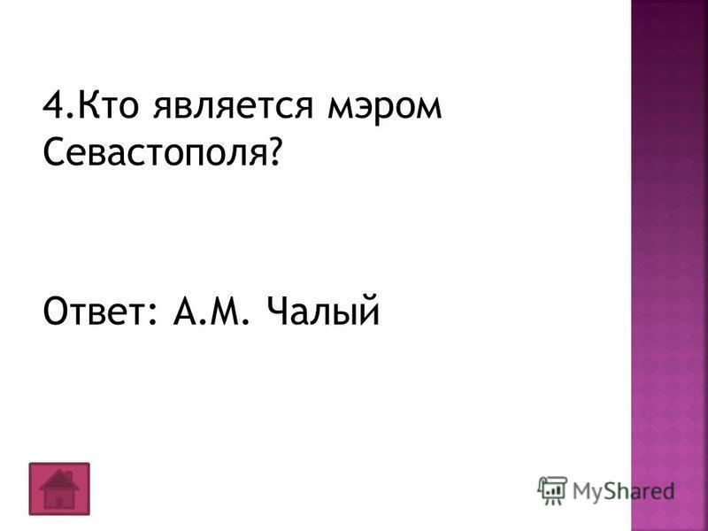 4. Кто является мэром Севастополя? Ответ: А.М. Чалый