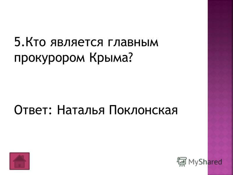 5. Кто является главным прокурором Крыма? Ответ: Наталья Поклонская