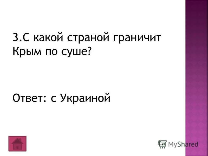 3. С какой страной граничит Крым по суше? Ответ: с Украиной