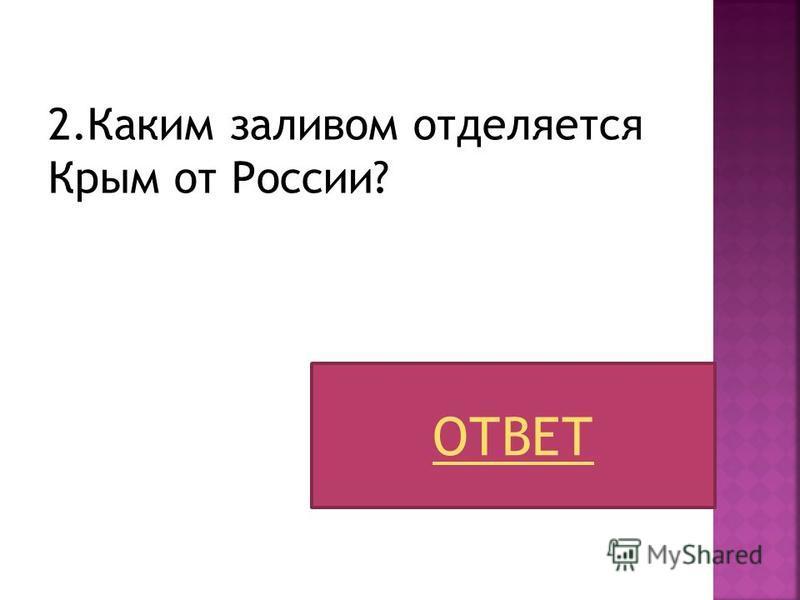 2. Каким заливом отделяется Крым от России? ОТВЕТ