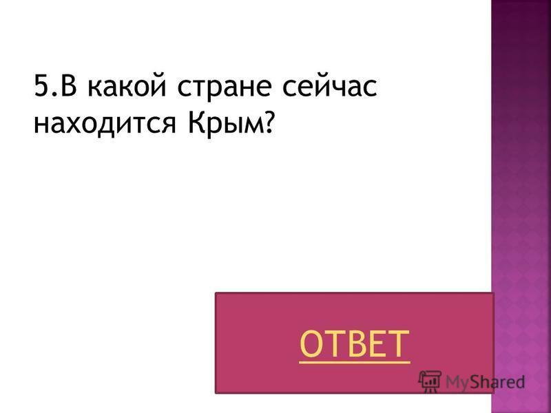5. В какой стране сейчас находится Крым? ОТВЕТ