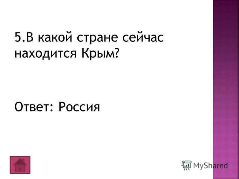5. В какой стране сейчас находится Крым? Ответ: Россия
