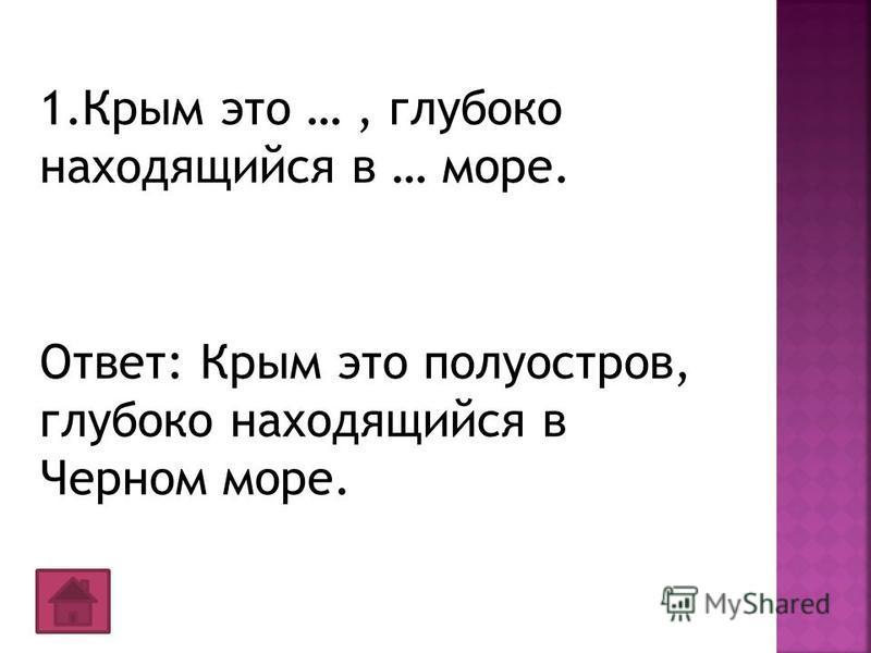 1. Крым это …, глубоко находящийся в … море. Ответ: Крым это полуостров, глубоко находящийся в Черном море.