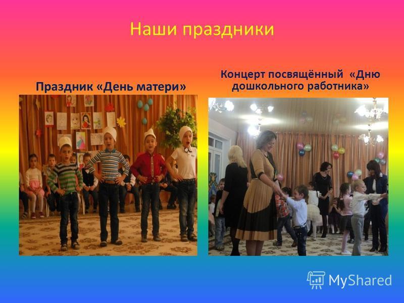 Наши праздники Праздник «День матери» Концерт посвящённый «Дню дошкольного работника»